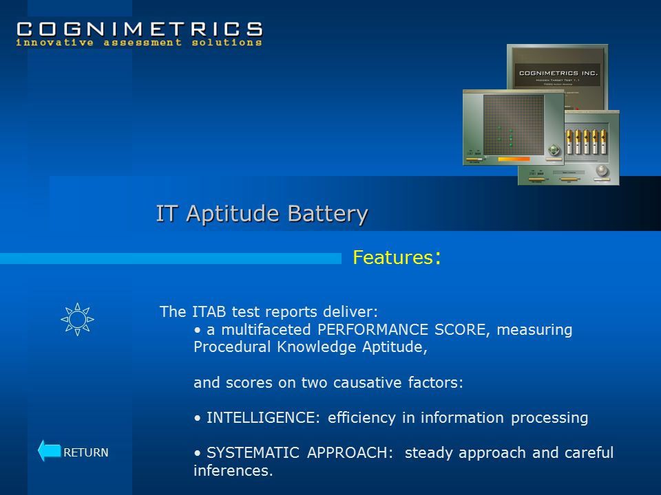 IT Aptitude Battery Features : The ITAB test reports deliver: a multifaceted PERFORMANCE SCORE, measuring Procedural Knowledge Aptitude, and scores on two causative factors: INTELLIGENCE: efficiency in information processing SYSTEMATIC APPROACH: steady approach and careful inferences.