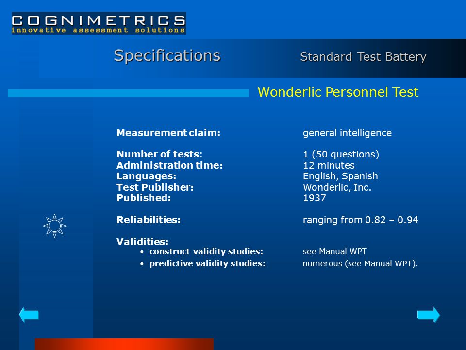 Wonderlic Personnel Test Measurement claim: general intelligence Number of tests:1 (50 questions) Administration time:12 minutes Languages:English, Spanish Test Publisher:Wonderlic, Inc.