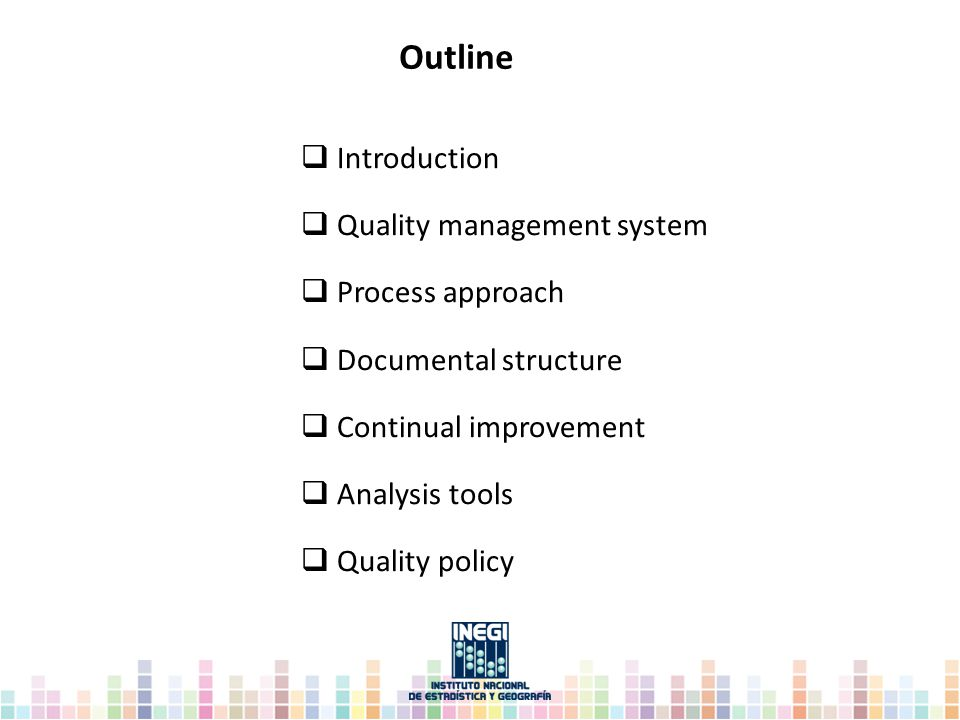 Outline  Introduction  Quality management system  Process approach  Documental structure  Continual improvement  Analysis tools  Quality policy