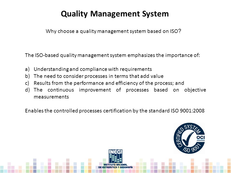 The ISO-based quality management system emphasizes the importance of: a)Understanding and compliance with requirements b)The need to consider processes in terms that add value c)Results from the performance and efficiency of the process; and d)The continuous improvement of processes based on objective measurements Enables the controlled processes certification by the standard ISO 9001:2008 Why choose a quality management system based on ISO .