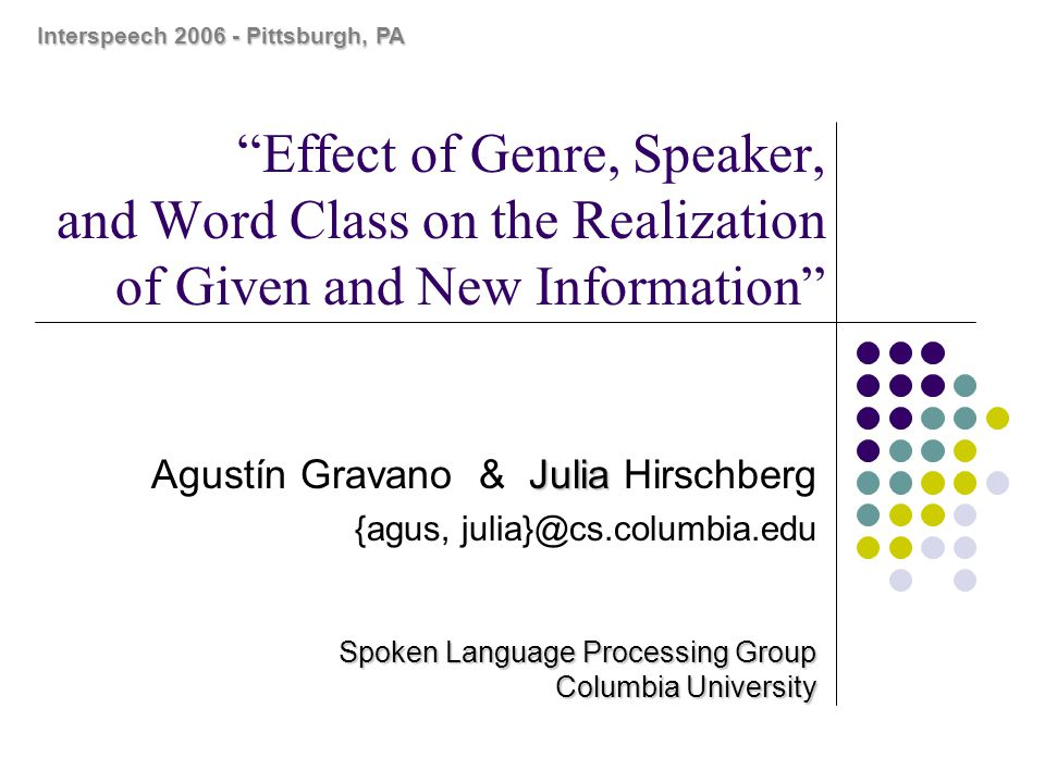 Agustín Gravano Interspeech 200611 Results: Nouns READSPON S1S2S3S4S1S2S3S4 Max Pitchg Mean Pitchnng Min Pitchng Max Pitch / Context Mean Pitchnnnn Mean Pitch/ Context Mean Pitchnnnn Min Pitch/ Context Mean Pitchnn Max Intensitynngg Mean Intensitynngg Min Intensityggg Max Int/ Context Mean Intensitynnnn Mean Int/ Context Mean Intensitynnngg Min Int / Context Mean Intensityg Pause Beforennnnn Pause Afterggg n = mean value for the new words is significantly larger than for the given words g = mean value for the given words is significantly larger than for the new words