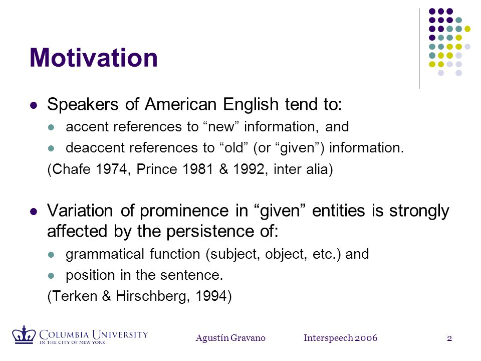 Agustín Gravano Interspeech 20062 Motivation Speakers of American English tend to: accent references to new information, and deaccent references to old (or given ) information.