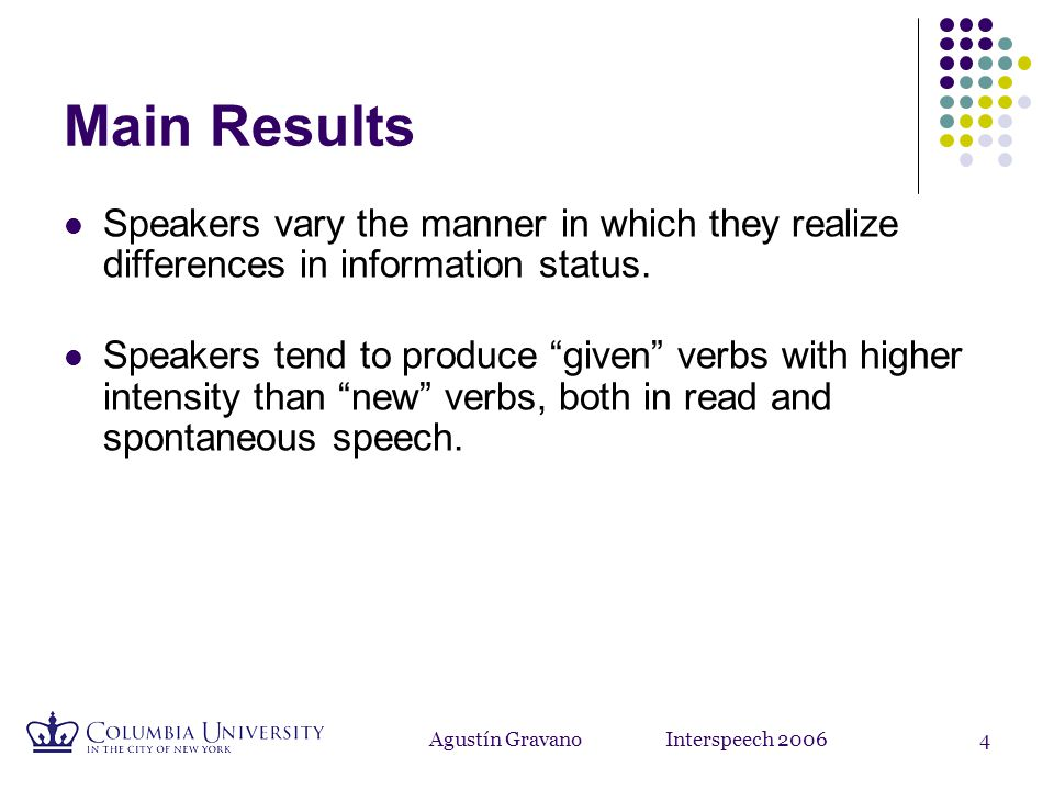 Agustín Gravano Interspeech 200614 Discussion: Variation of intensity in verbs Example: so you re going to have to transfer # you transfer by going to Government Center which is inbound The increased intensity of the second mention of 'transfer' might be due to the change in its verb form.