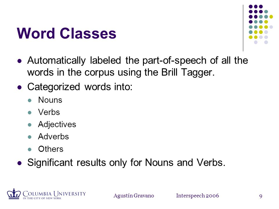 Agustín Gravano Interspeech 20069 Word Classes Automatically labeled the part-of-speech of all the words in the corpus using the Brill Tagger.