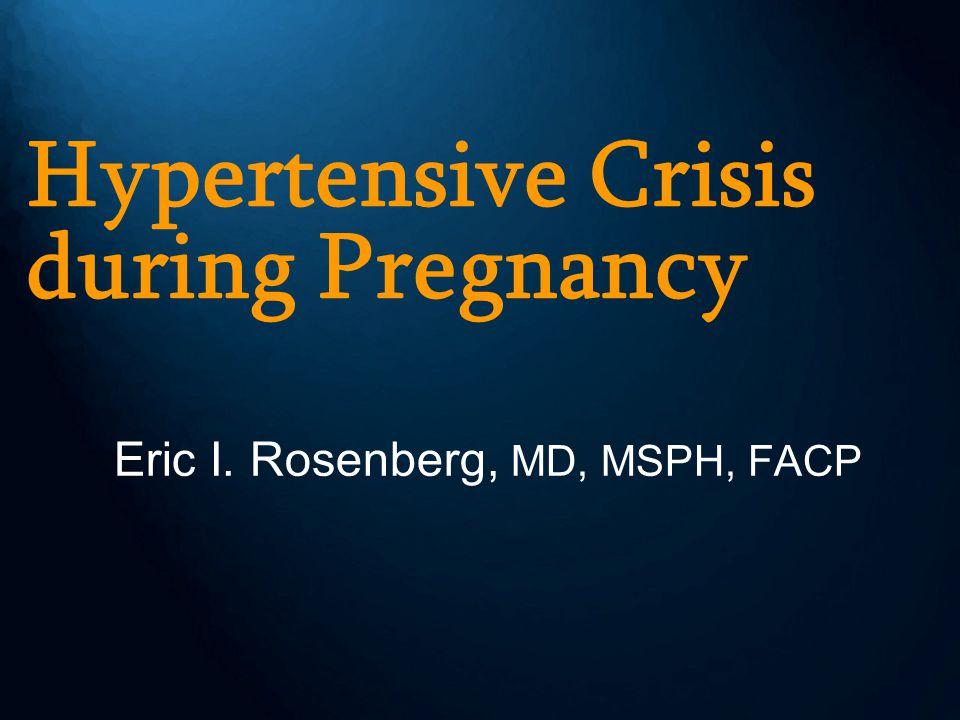 Hypertensive Crisis during Pregnancy Eric I. Rosenberg, MD, MSPH, FACP