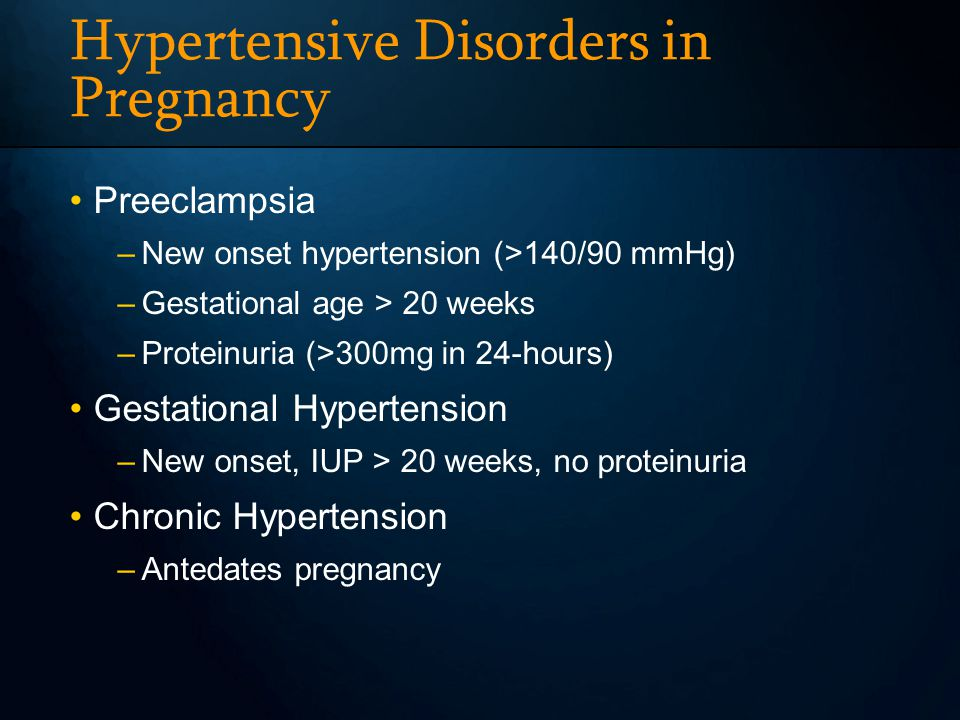 Hypertensive Disorders in Pregnancy Preeclampsia –New onset hypertension (>140/90 mmHg) –Gestational age > 20 weeks –Proteinuria (>300mg in 24-hours) Gestational Hypertension –New onset, IUP > 20 weeks, no proteinuria Chronic Hypertension –Antedates pregnancy