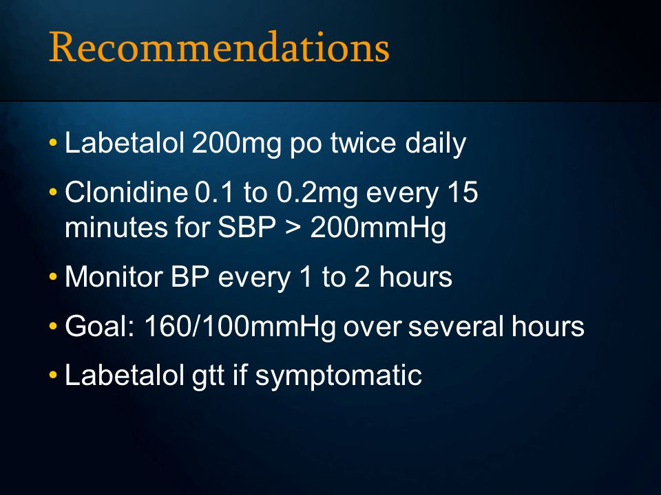 Recommendations Labetalol 200mg po twice daily Clonidine 0.1 to 0.2mg every 15 minutes for SBP > 200mmHg Monitor BP every 1 to 2 hours Goal: 160/100mmHg over several hours Labetalol gtt if symptomatic