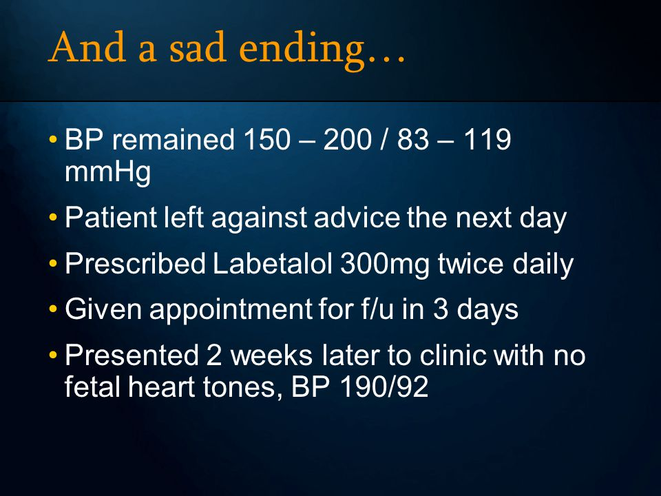 And a sad ending… BP remained 150 – 200 / 83 – 119 mmHg Patient left against advice the next day Prescribed Labetalol 300mg twice daily Given appointment for f/u in 3 days Presented 2 weeks later to clinic with no fetal heart tones, BP 190/92