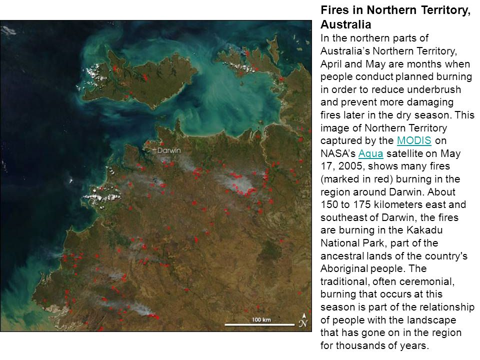 Fires in Northern Territory, Australia In the northern parts of Australia's Northern Territory, April and May are months when people conduct planned burning in order to reduce underbrush and prevent more damaging fires later in the dry season.