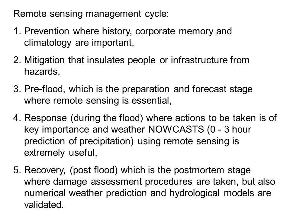 Remote sensing management cycle: 1.Prevention where history, corporate memory and climatology are important, 2.Mitigation that insulates people or infrastructure from hazards, 3.Pre-flood, which is the preparation and forecast stage where remote sensing is essential, 4.Response (during the flood) where actions to be taken is of key importance and weather NOWCASTS (0 - 3 hour prediction of precipitation) using remote sensing is extremely useful, 5.Recovery, (post flood) which is the postmortem stage where damage assessment procedures are taken, but also numerical weather prediction and hydrological models are validated.