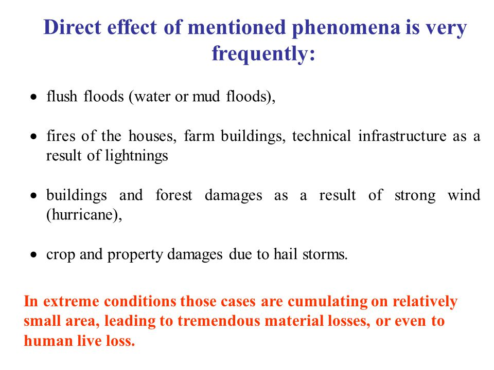 Direct effect of mentioned phenomena is very frequently:  flush floods (water or mud floods),  fires of the houses, farm buildings, technical infrastructure as a result of lightnings  buildings and forest damages as a result of strong wind (hurricane),  crop and property damages due to hail storms.