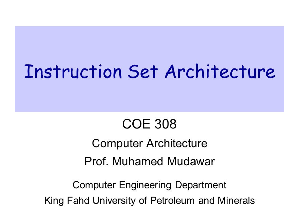 Instruction Set ArchitectureCOE 308 – Computer Architecture – KFUPM© Muhamed Mudawar – slide 62 IA-32 Instruction Formats  Complexity:  Instruction formats from 1 to 17 bytes long  One operand must act as both a source and destination  One operand can come from memory  Complex addressing modes  Base or scaled index with 8 or 32 bit displacement  Typical IA-32 Instruction Formats: JE EIP + displacement JE Displacement Condi- tion 448 CALL CALL Offset 832 MOV EBX, [EDI + 45] MOV wdDisplacement r/m Postbyte 68118 PUSH ESI PUSH Reg 53 ADD EAX, #6765 ADD wImmediateReg 43231 TEST EDX, #42 ImmediatePostbyte TEST w 73218