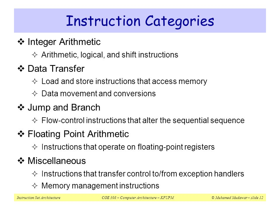 Instruction Set ArchitectureCOE 308 – Computer Architecture – KFUPM© Muhamed Mudawar – slide 12 Instruction Categories  Integer Arithmetic  Arithmet