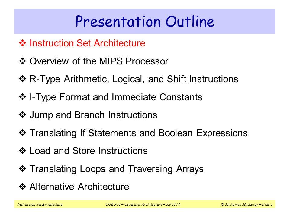 Instruction Set ArchitectureCOE 308 – Computer Architecture – KFUPM© Muhamed Mudawar – slide 53 Summing an Integer Array move$t0, $s0# $t0 = address A[i] xor$t1, $t1, $t1# $t1 = i = 0 xor$s2, $s2, $s2# $s2 = sum = 0 L1:lw $t2, 0($t0)# $t2 = A[i] addu$s2, $s2, $t2# sum = sum + A[i] addiu$t0, $t0, 4# point to next A[i] addiu$t1, $t1, 1# i++ bne$t1, $s1, L1# loop if (i != n) Assume $s0 = array address, $s1 = array length = n sum = 0; for (i=0; i<n; i++) sum = sum + A[i];