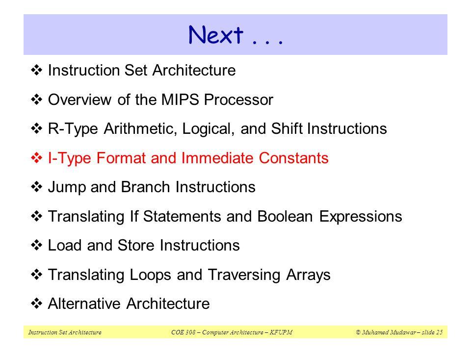 Instruction Set ArchitectureCOE 308 – Computer Architecture – KFUPM© Muhamed Mudawar – slide 25 Next...  Instruction Set Architecture  Overview of t