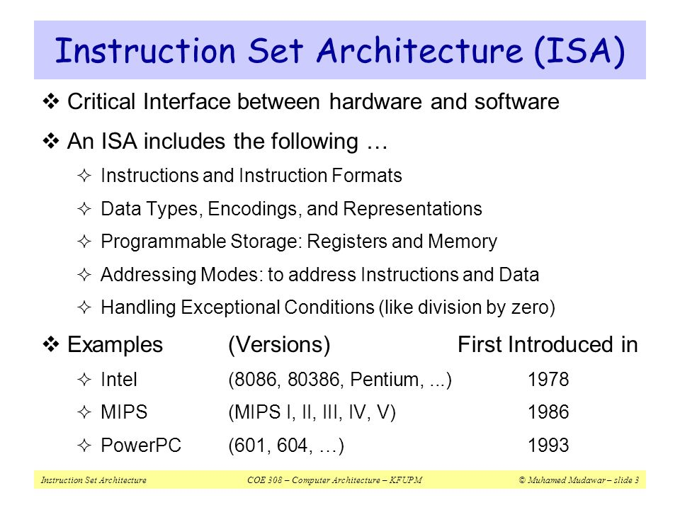 Instruction Set ArchitectureCOE 308 – Computer Architecture – KFUPM© Muhamed Mudawar – slide 4 Instructions  Instructions are the language of the machine  We will study the MIPS instruction set architecture  Known as Reduced Instruction Set Computer (RISC)  Elegant and relatively simple design  Similar to RISC architectures developed in mid-1980's and 90's  Very popular, used in many products  Silicon Graphics, ATI, Cisco, Sony, etc.