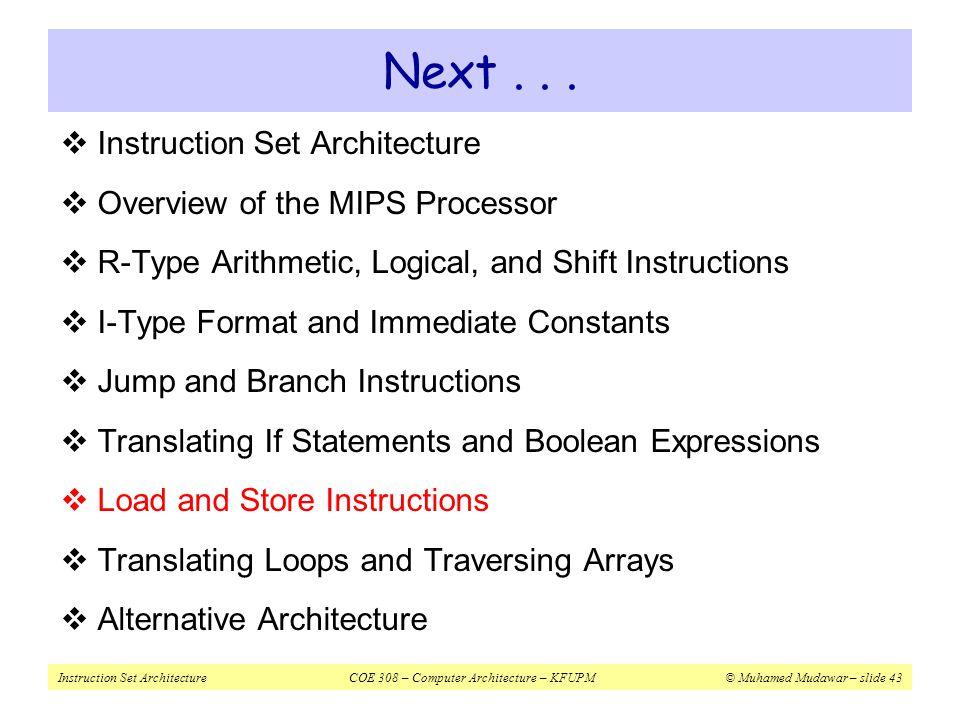Instruction Set ArchitectureCOE 308 – Computer Architecture – KFUPM© Muhamed Mudawar – slide 43 Next...  Instruction Set Architecture  Overview of t