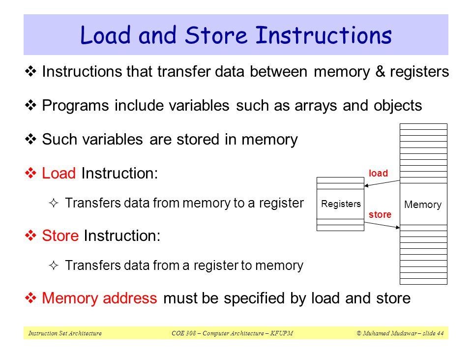 Instruction Set ArchitectureCOE 308 – Computer Architecture – KFUPM© Muhamed Mudawar – slide 44 Load and Store Instructions  Instructions that transf