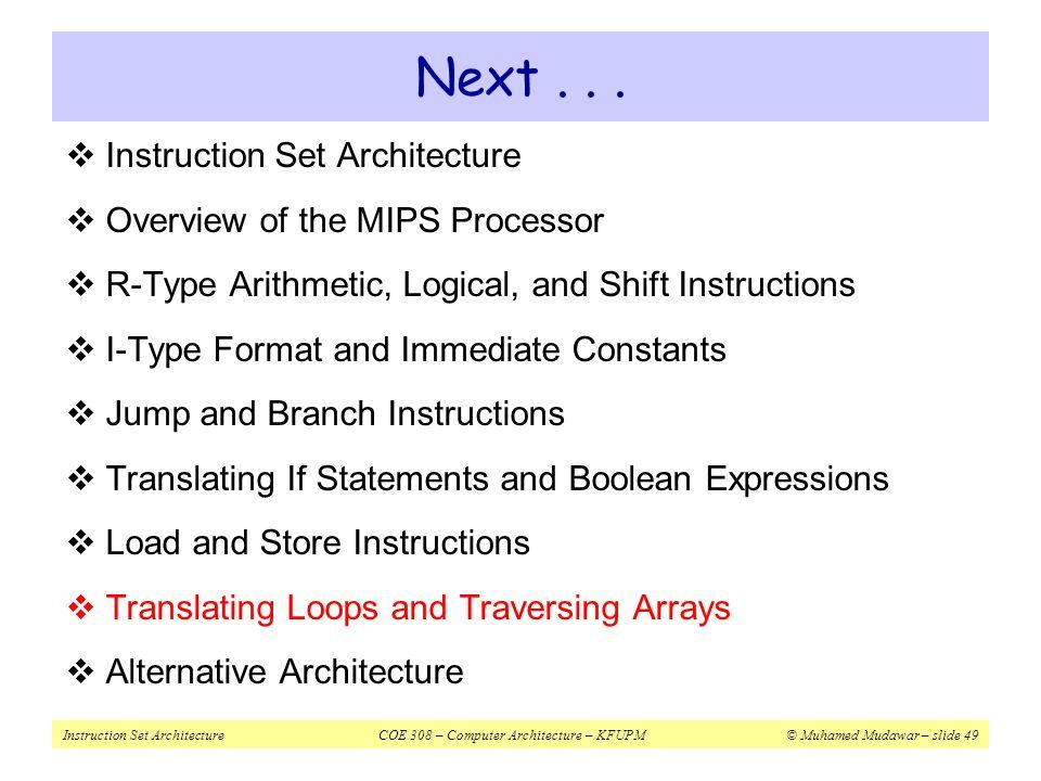 Instruction Set ArchitectureCOE 308 – Computer Architecture – KFUPM© Muhamed Mudawar – slide 49 Next...  Instruction Set Architecture  Overview of t