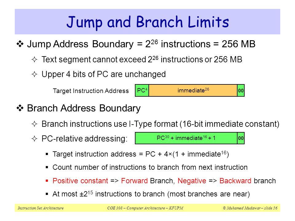 Instruction Set ArchitectureCOE 308 – Computer Architecture – KFUPM© Muhamed Mudawar – slide 56 Jump and Branch Limits  Jump Address Boundary = 2 26