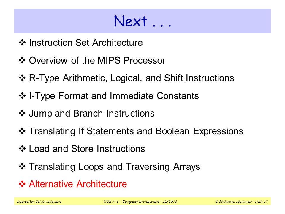 Instruction Set ArchitectureCOE 308 – Computer Architecture – KFUPM© Muhamed Mudawar – slide 57 Next...  Instruction Set Architecture  Overview of t