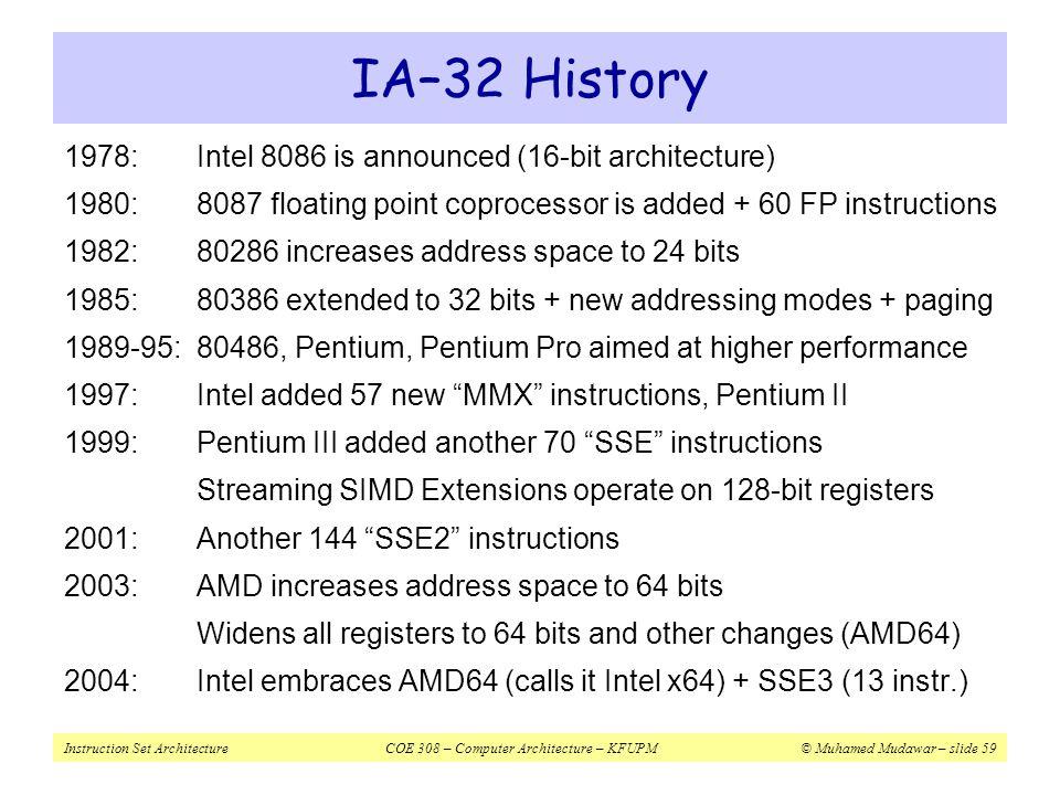 Instruction Set ArchitectureCOE 308 – Computer Architecture – KFUPM© Muhamed Mudawar – slide 59 IA–32 History 1978:Intel 8086 is announced (16-bit arc