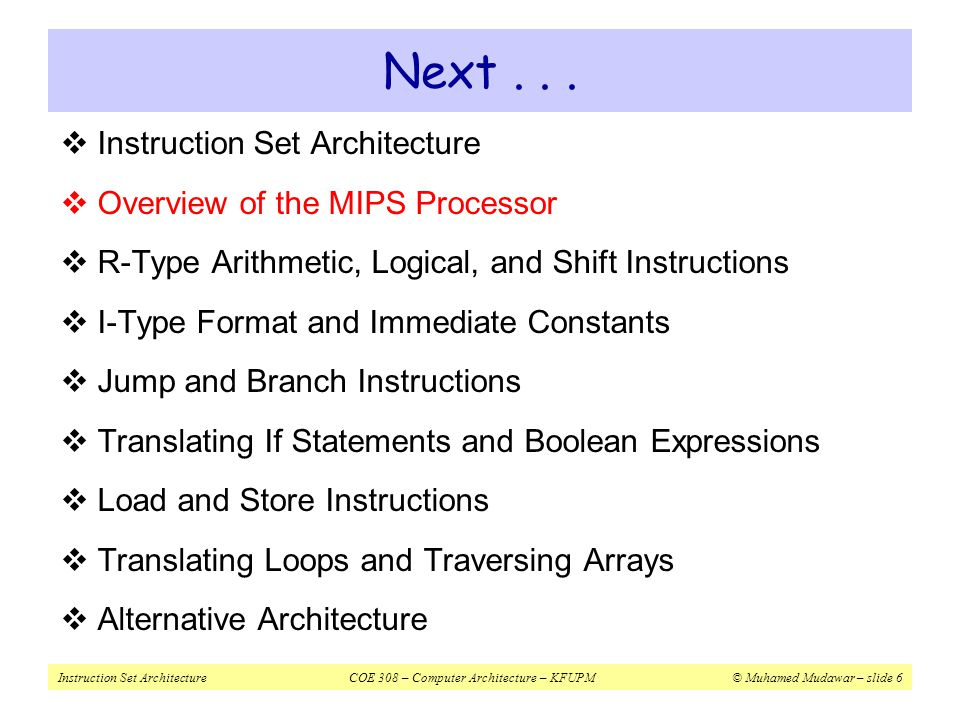 Instruction Set ArchitectureCOE 308 – Computer Architecture – KFUPM© Muhamed Mudawar – slide 27 I-Type ALU Instructions InstructionMeaningI-Type Format addi$s1, $s2, 10$s1 = $s2 + 10 op = 0x8rs = $s2rt = $s1 imm 16 = 10 addiu$s1, $s2, 10$s1 = $s2 + 10 op = 0x9rs = $s2rt = $s1 imm 16 = 10 andi$s1, $s2, 10$s1 = $s2 & 10 op = 0xcrs = $s2rt = $s1 imm 16 = 10 ori$s1, $s2, 10$s1 = $s2 | 10 op = 0xdrs = $s2rt = $s1 imm 16 = 10 xori$s1, $s2, 10$s1 = $s2 ^ 10 op = 0xers = $s2rt = $s1 imm 16 = 10 lui$s1, 10$s1 = 10 << 16 op = 0xf0rt = $s1 imm 16 = 10  addi: overflow causes an arithmetic exception  In case of overflow, result is not written to destination register  addiu: same operation as addi but overflow is ignored  Immediate constant for addi and addiu is signed  No need for subi or subiu instructions  Immediate constant for andi, ori, xori is unsigned