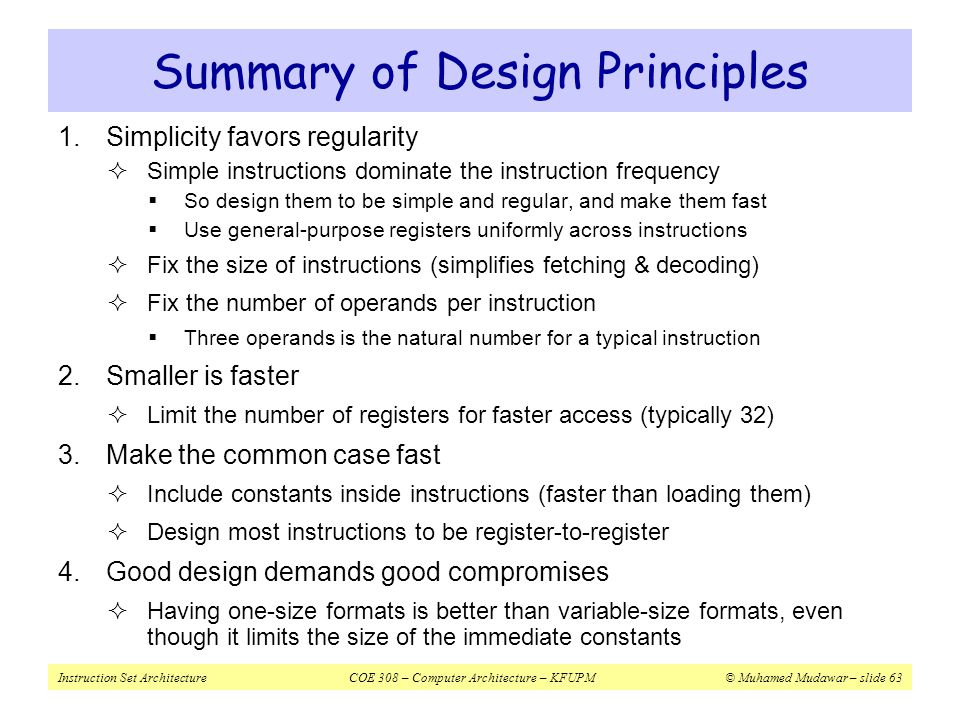Instruction Set ArchitectureCOE 308 – Computer Architecture – KFUPM© Muhamed Mudawar – slide 63 Summary of Design Principles 1.Simplicity favors regul