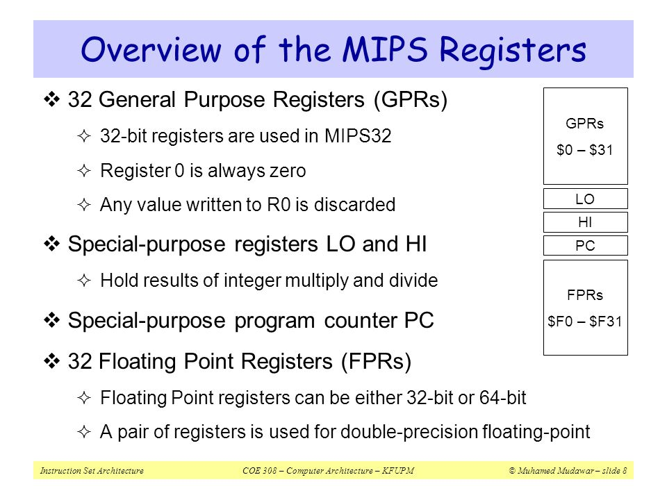 Instruction Set ArchitectureCOE 308 – Computer Architecture – KFUPM© Muhamed Mudawar – slide 9 MIPS General-Purpose Registers  32 General Purpose Registers (GPRs)  Assembler uses the dollar notation to name registers  $0 is register 0, $1 is register 1, …, and $31 is register 31  All registers are 32-bit wide in MIPS32  Register $0 is always zero  Any value written to $0 is discarded  Software conventions  Software defines names to all registers  To standardize their use in programs  $8 - $15 are called $t0 - $t7  Used for temporary values  $16 - $23 are called $s0 - $s7 $0 = $zero $1 = $at $2 = $v0 $3 = $v1 $4 = $a0 $5 = $a1 $6 = $a2 $7 = $a3 $8 = $t0 $9 = $t1 $10 = $t2 $11 = $t3 $12 = $t4 $13 = $t5 $14 = $t6 $15 = $t7 $16 = $s0 $17 = $s1 $18 = $s2 $19 = $s3 $20 = $s4 $21 = $s5 $22 = $s6 $23 = $s7 $24 = $t8 $25 = $t9 $26 = $k0 $27 = $k1 $28 = $gp $29 = $sp $30 = $fp $31 = $ra