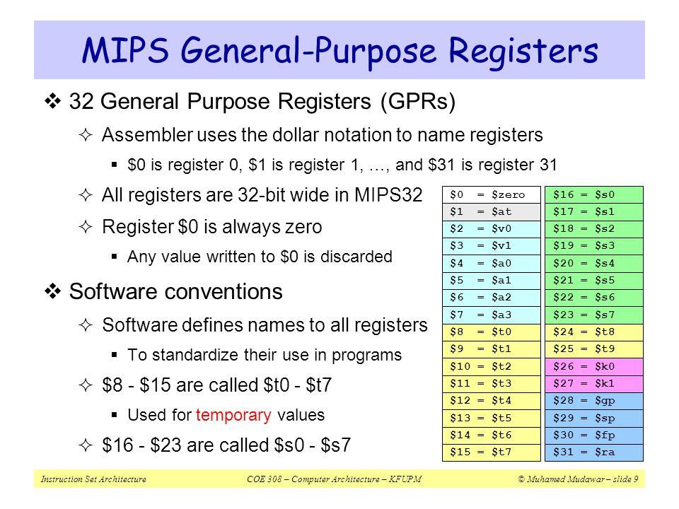 Instruction Set ArchitectureCOE 308 – Computer Architecture – KFUPM© Muhamed Mudawar – slide 9 MIPS General-Purpose Registers  32 General Purpose Reg