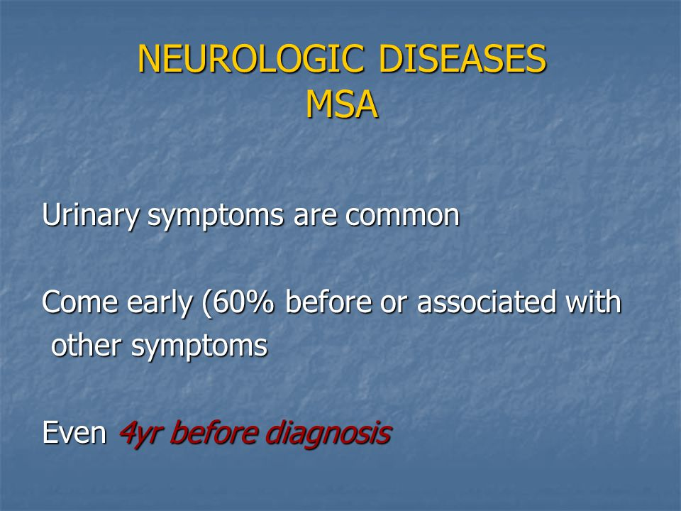 NEUROLOGIC DISEASES MSA Urinary symptoms are common Come early (60% before or associated with other symptoms other symptoms Even 4yr before diagnosis