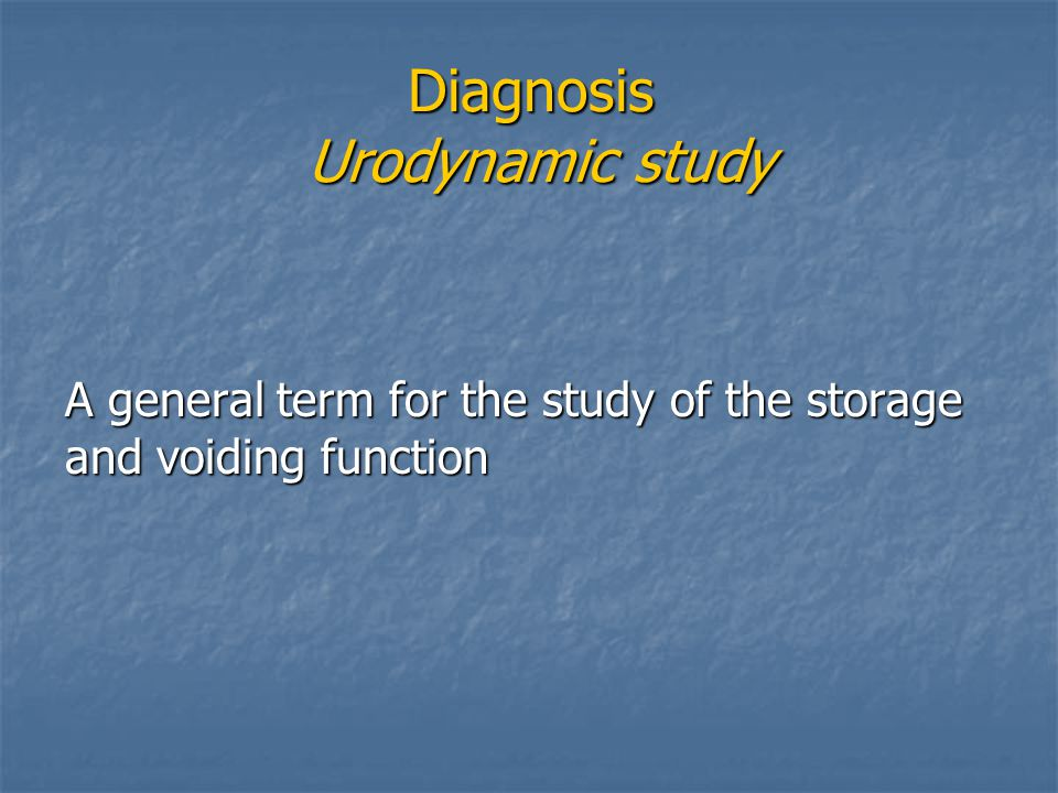 Diagnosis Urodynamic study A general term for the study of the storage and voiding function