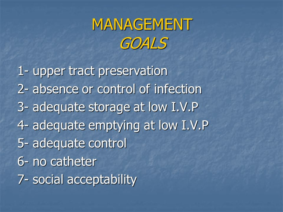 MANAGEMENT GOALS 1- upper tract preservation 2- absence or control of infection 3- adequate storage at low I.V.P 4- adequate emptying at low I.V.P 5-