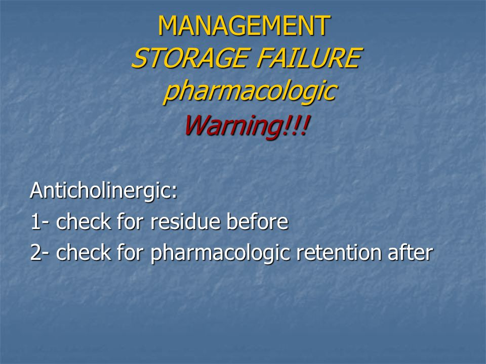 Warning!!!Anticholinergic: 1- check for residue before 2- check for pharmacologic retention after MANAGEMENT STORAGE FAILURE pharmacologic