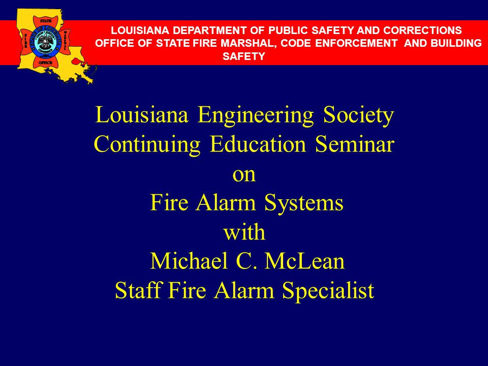 Louisiana Engineering Society Continuing Education Seminar on Fire Alarm Systems with Michael C. McLean Staff Fire Alarm Specialist LOUISIANA DEPARTME