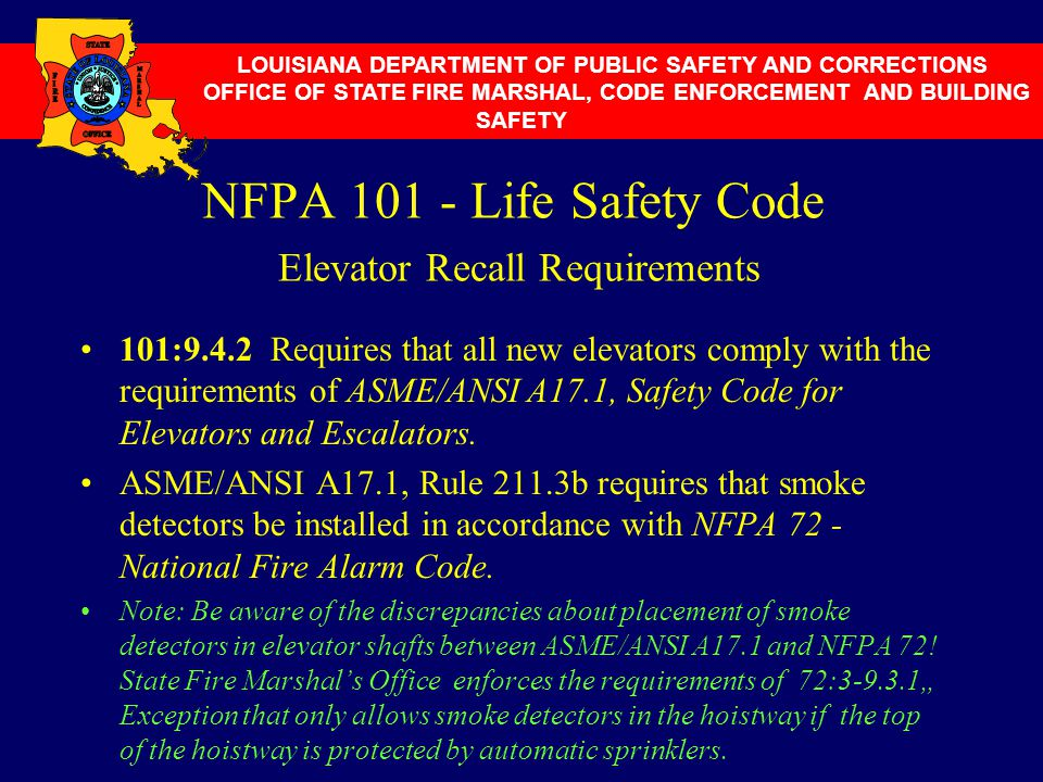 NFPA 101 - Life Safety Code Elevator Recall Requirements 101:9.4.2 Requires that all new elevators comply with the requirements of ASME/ANSI A17.1, Sa