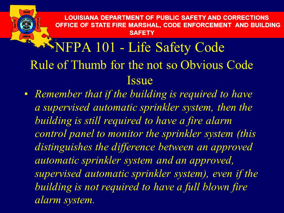 NFPA 101 - Life Safety Code Rule of Thumb for the not so Obvious Code Issue Remember that if the building is required to have a supervised automatic s