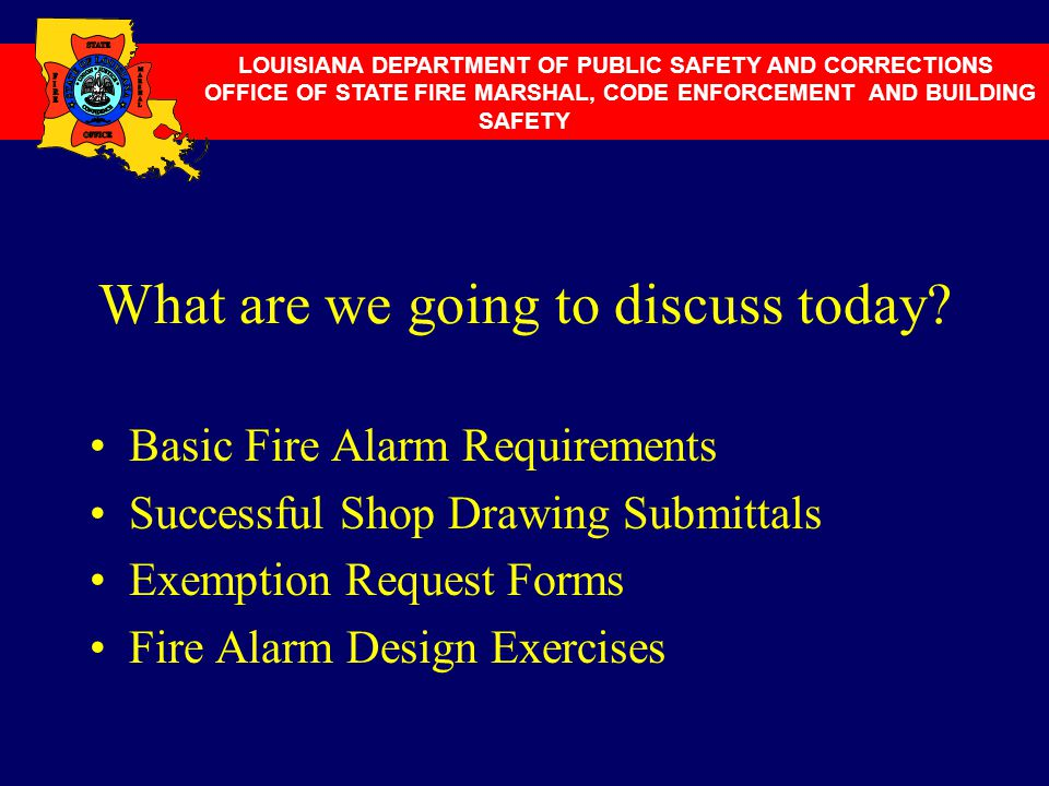 What are we going to discuss today? Basic Fire Alarm Requirements Successful Shop Drawing Submittals Exemption Request Forms Fire Alarm Design Exercis