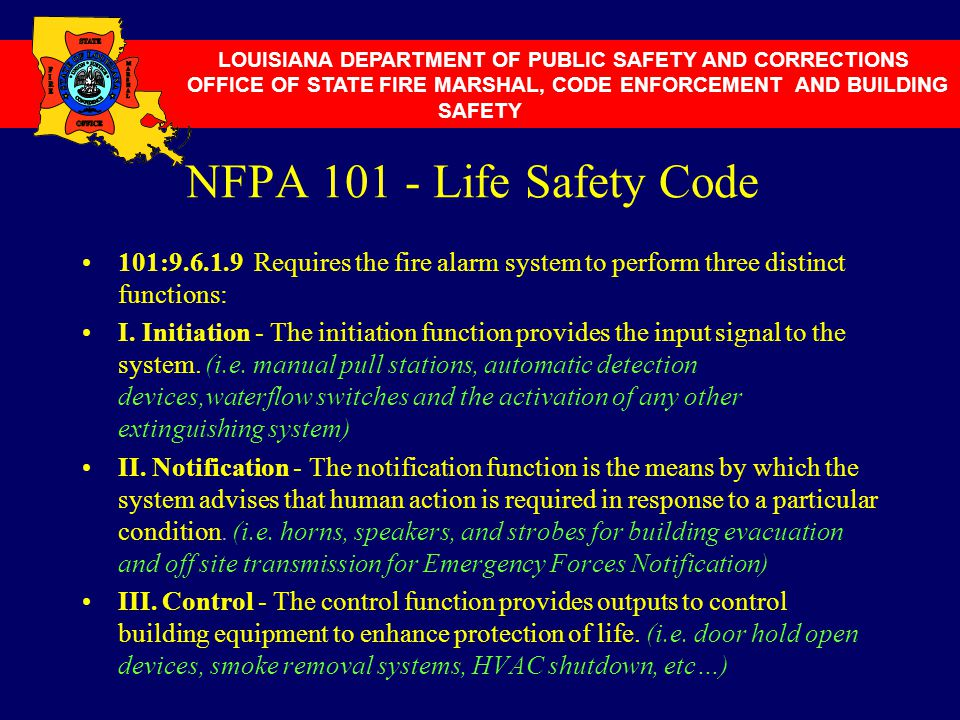 NFPA 101 - Life Safety Code 101:9.6.1.9 Requires the fire alarm system to perform three distinct functions: I. Initiation - The initiation function pr