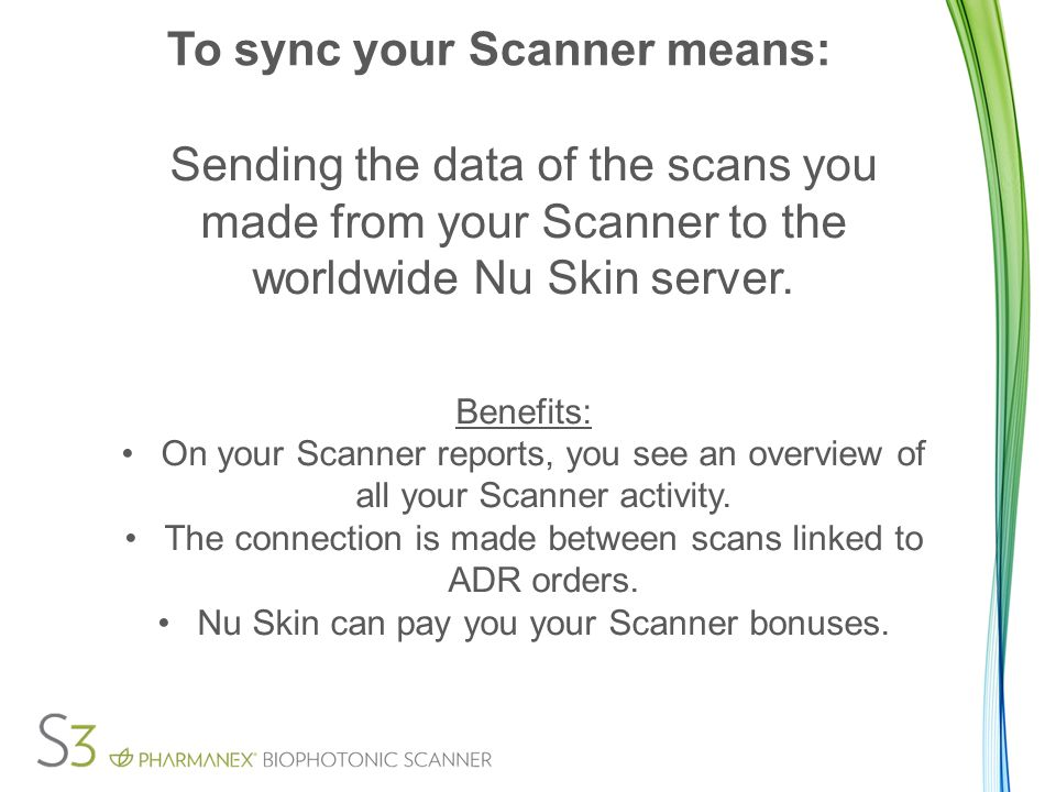 To sync your Scanner means: Sending the data of the scans you made from your Scanner to the worldwide Nu Skin server.