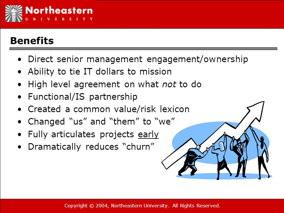 Copyright © 2004, Northeastern University. All Rights Reserved. Benefits Direct senior management engagement/ownership Ability to tie IT dollars to mi