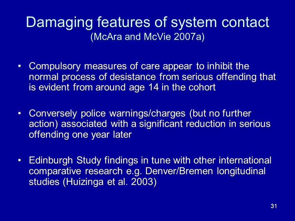31 Damaging features of system contact (McAra and McVie 2007a) Compulsory measures of care appear to inhibit the normal process of desistance from serious offending that is evident from around age 14 in the cohort Conversely police warnings/charges (but no further action) associated with a significant reduction in serious offending one year later Edinburgh Study findings in tune with other international comparative research e.g.