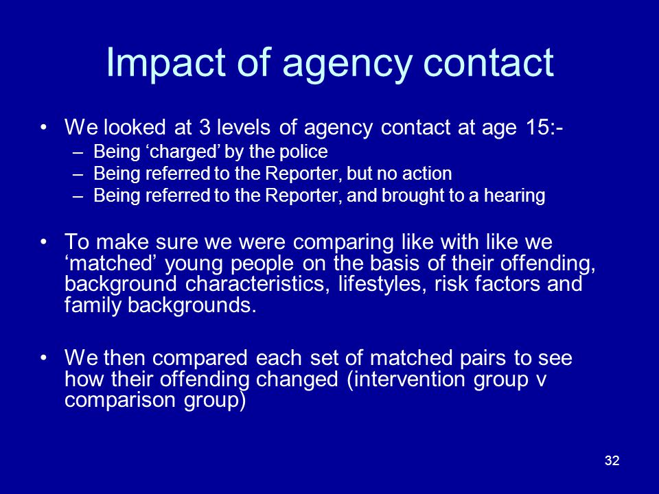 32 Impact of agency contact We looked at 3 levels of agency contact at age 15:- –Being 'charged' by the police –Being referred to the Reporter, but no action –Being referred to the Reporter, and brought to a hearing To make sure we were comparing like with like we 'matched' young people on the basis of their offending, background characteristics, lifestyles, risk factors and family backgrounds.