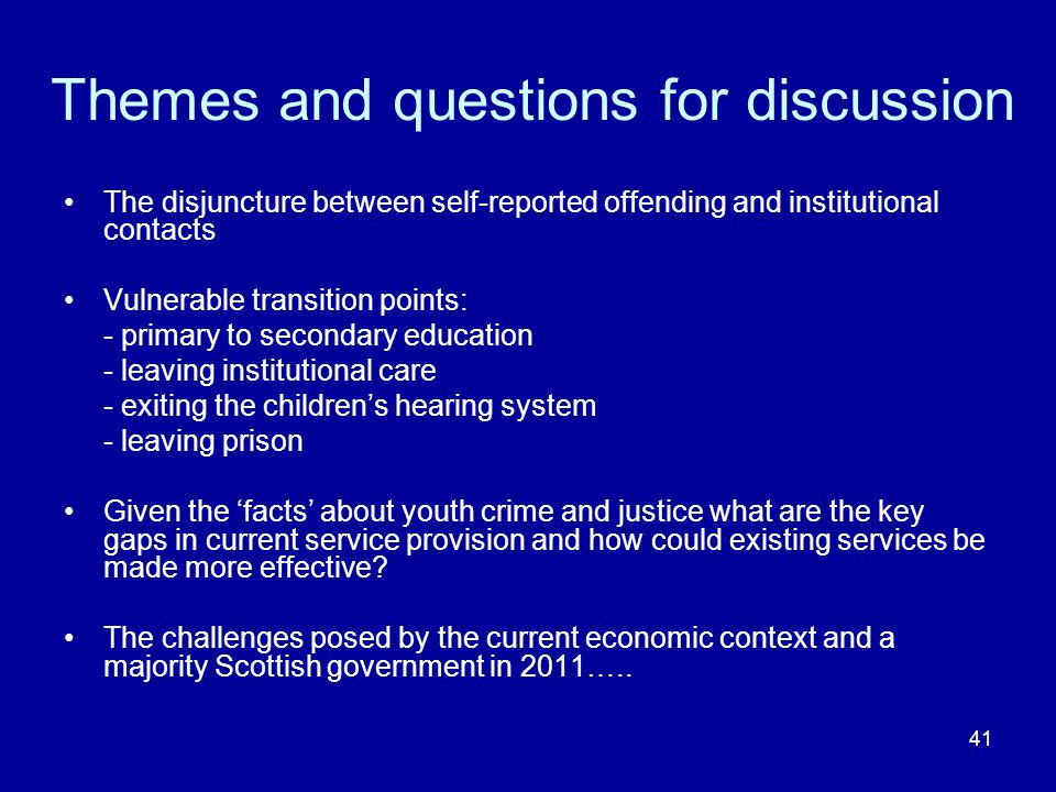 41 Themes and questions for discussion The disjuncture between self-reported offending and institutional contacts Vulnerable transition points: - primary to secondary education - leaving institutional care - exiting the children's hearing system - leaving prison Given the 'facts' about youth crime and justice what are the key gaps in current service provision and how could existing services be made more effective.