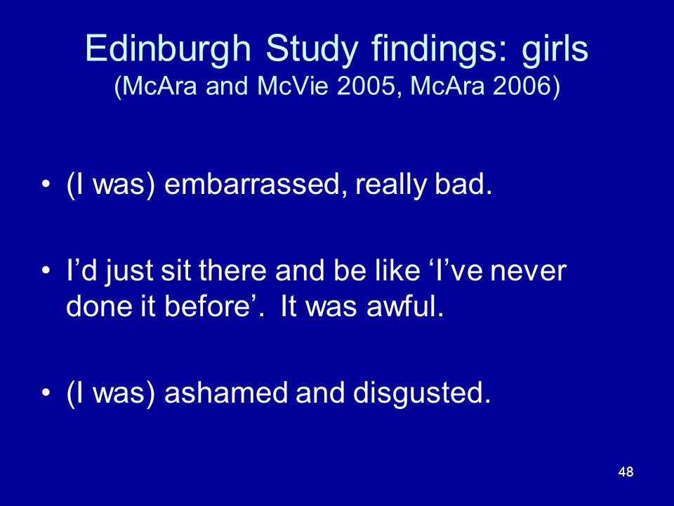 48 Edinburgh Study findings: girls (McAra and McVie 2005, McAra 2006) (I was) embarrassed, really bad.