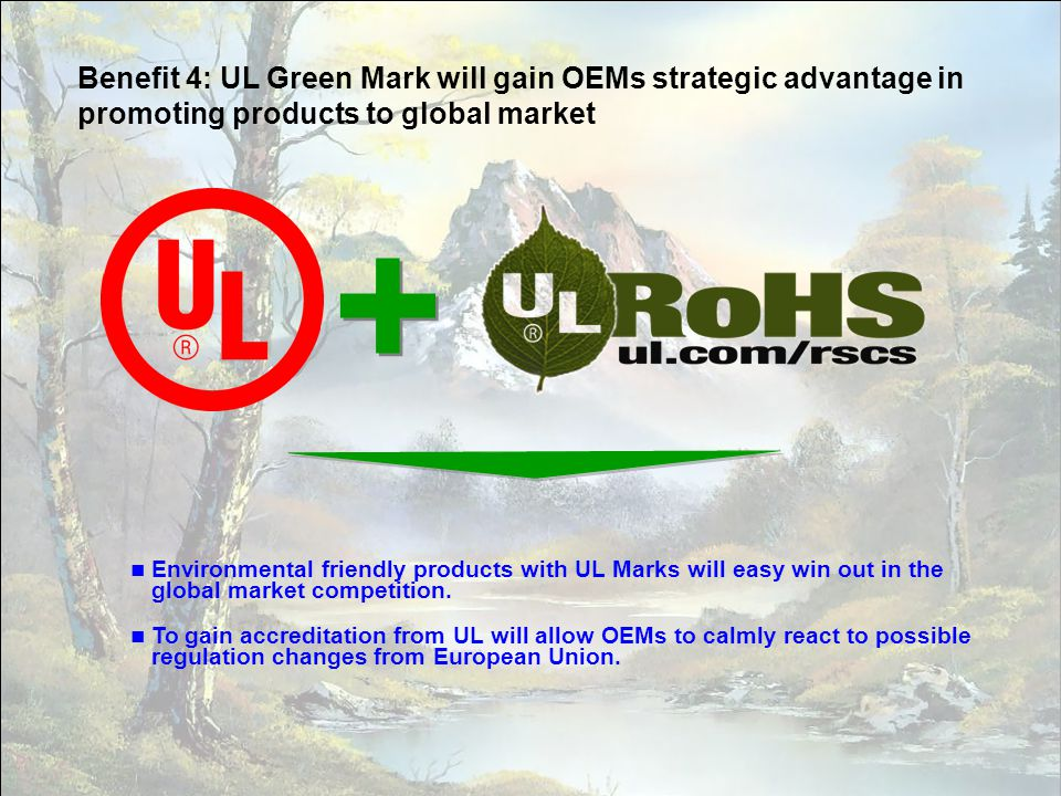 21 Benefit 4: UL Green Mark will gain OEMs strategic advantage in promoting products to global market + + Environmental friendly products with UL Mark