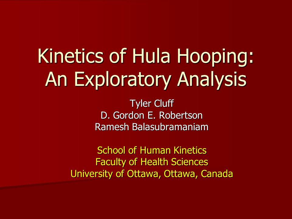 Kinetics of Hula Hooping: An Exploratory Analysis Tyler Cluff D. Gordon E. Robertson Ramesh Balasubramaniam School of Human Kinetics Faculty of Health