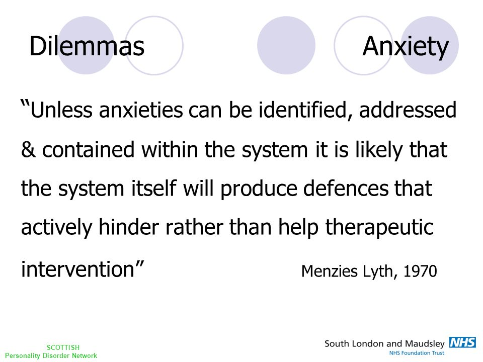 SCOTTISH Personality Disorder Network Dilemmas Anxiety Unless anxieties can be identified, addressed & contained within the system it is likely that the system itself will produce defences that actively hinder rather than help therapeutic intervention Menzies Lyth, 1970
