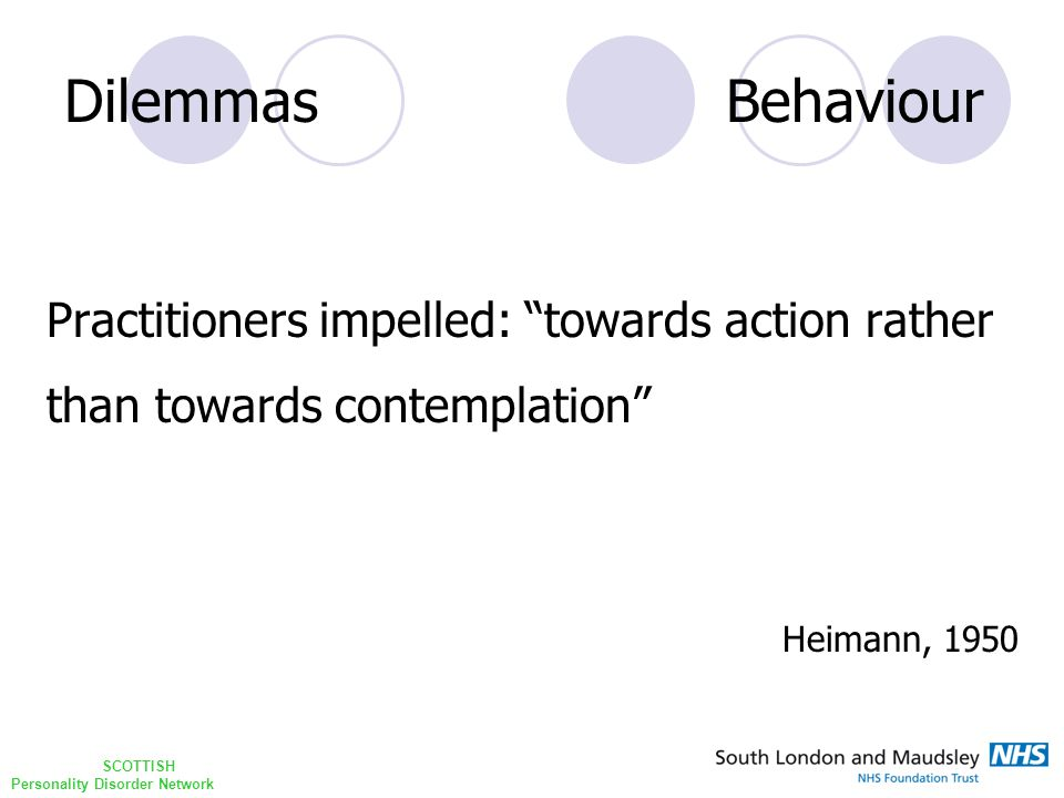 SCOTTISH Personality Disorder Network Dilemmas Behaviour Practitioners impelled: towards action rather than towards contemplation Heimann, 1950