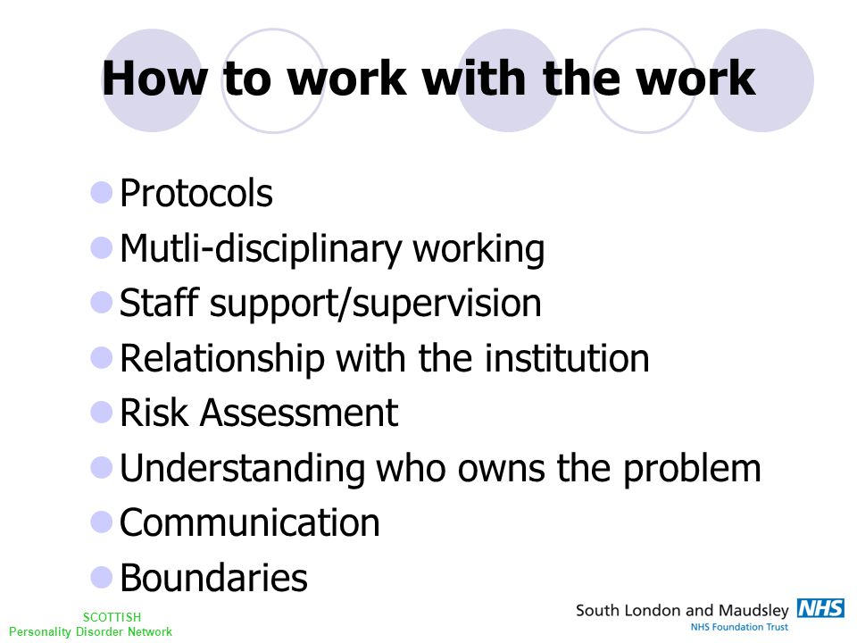 SCOTTISH Personality Disorder Network How to work with the work Protocols Mutli-disciplinary working Staff support/supervision Relationship with the institution Risk Assessment Understanding who owns the problem Communication Boundaries